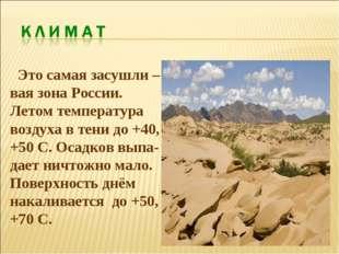 Это самая засушли –вая зона России. Летом температура воздуха в тени до +40,