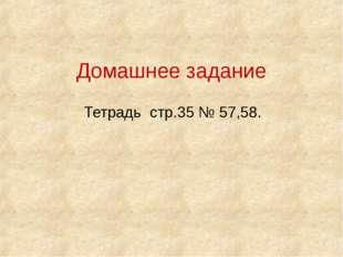 Тетрадь стр.35 № 57,58. Домашнее задание