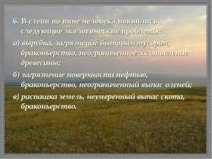 6. В степи по вине человека появились следующие экологические проблемы: а) вы