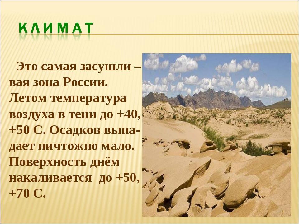 Это самая засушли –вая зона России. Летом температура воздуха в тени до +40,...