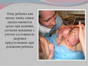 Отцу ребенка или иному члену семьи предоставляется право при наличии согласи