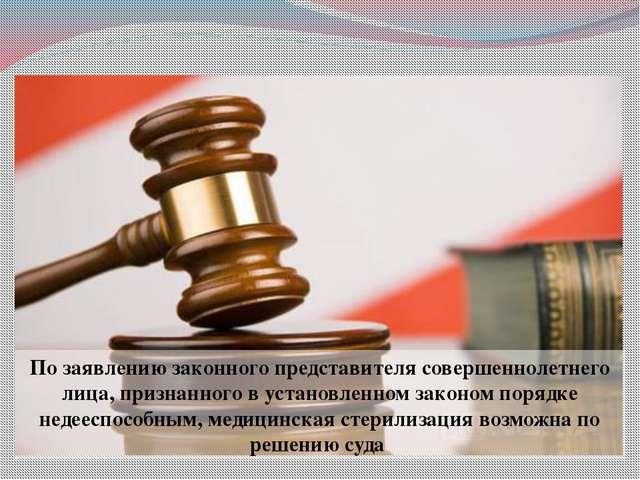 По заявлению законного представителя совершеннолетнего лица, признанного в ус...