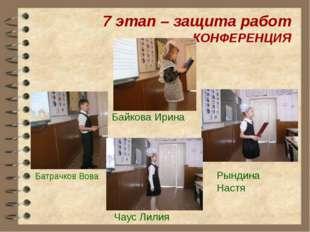 7 этап – защита работ КОНФЕРЕНЦИЯ Байкова Ирина Батрачков Вова Рындина Настя