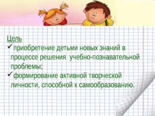 Цель приобретение детьми новых знаний в процессе решения учебно-познавательн