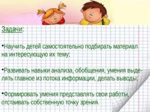 Задачи: Научить детей самостоятельно подбирать материал на интересующую их т