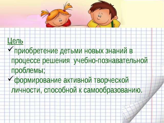 Цель приобретение детьми новых знаний в процессе решения учебно-познавательн...