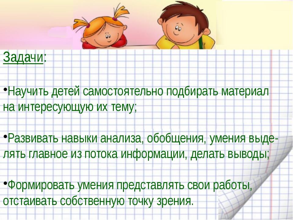 Задачи: Научить детей самостоятельно подбирать материал на интересующую их т...