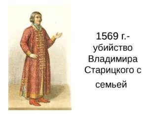 1569 г.- убийство Владимира Старицкого с семьей