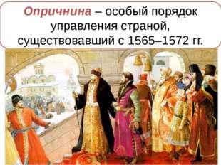 1565 г. – введение опричнины Опричнина – особый порядок управления страной, с