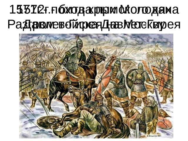 1571г.- поход крымского хана Давлет-Гирея на Москву 1572г.- битва при Молодях...