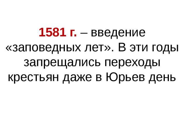 1581 г. – введение «заповедных лет». В эти годы запрещались переходы крестьян...
