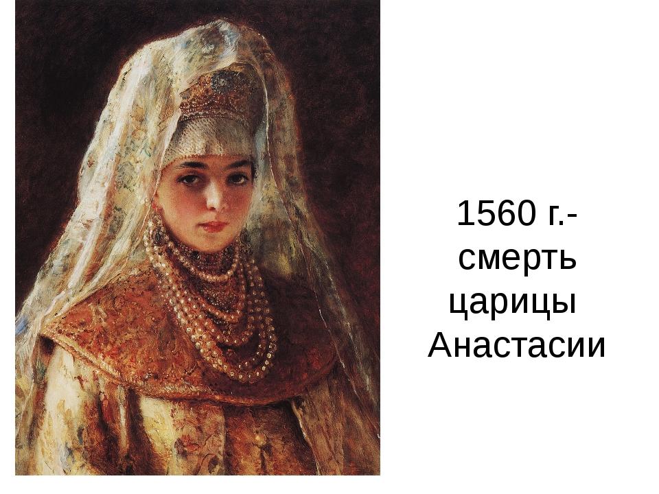 1560 г.- смерть царицы Анастасии