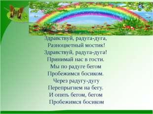 Здравствуй, радуга-дуга, Разноцветный мостик! Здравствуй, радуга-дуга! Приним
