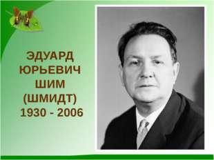ЭДУАРД ЮРЬЕВИЧ ШИМ (ШМИДТ) 1930 - 2006