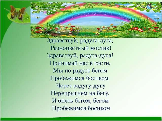 Здравствуй, радуга-дуга, Разноцветный мостик! Здравствуй, радуга-дуга! Приним...