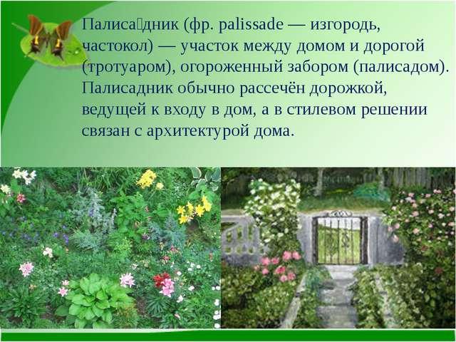 Палиса́дник (фр. palissade — изгородь, частокол) — участок между домом и доро...
