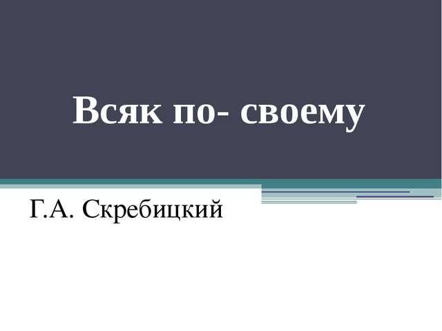 Всяк по- своему Г.А. Скребицкий