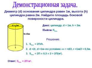 Диаметр (d) основания цилиндра равен 1м, высота (h) цилиндра равна 2м. Найдит