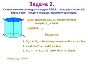 Осевое сечение цилиндра – квадрат АВВ1А1, площадь которого(S) равна 64см2. На