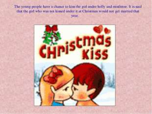 The young people have a chance to kiss the girl under holly and mistletoe. It