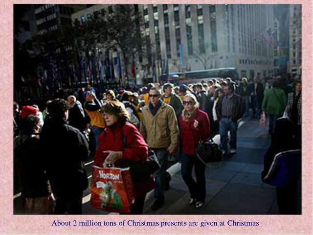 About 2 million tons of Christmas presents are given at Christmas