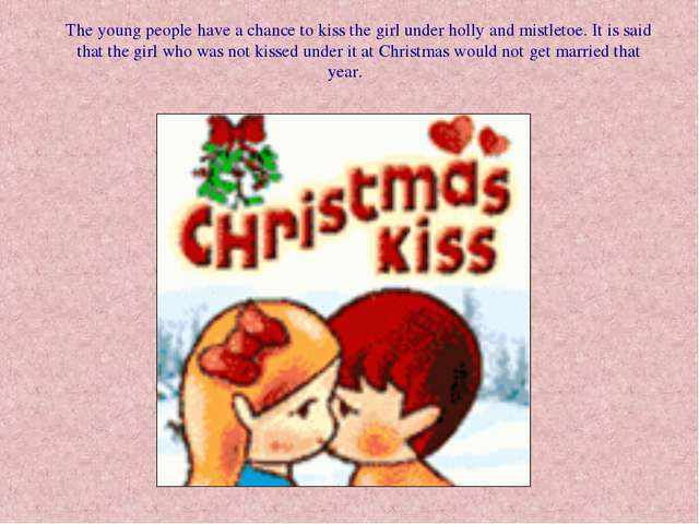 The young people have a chance to kiss the girl under holly and mistletoe. It...