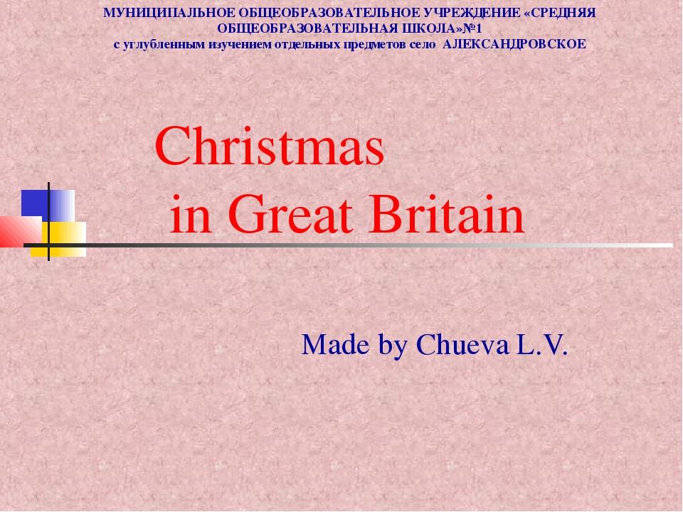 Christmas in Great Britain Made by Chueva L.V. МУНИЦИПАЛЬНОЕ ОБЩЕОБРАЗОВАТЕЛЬ...