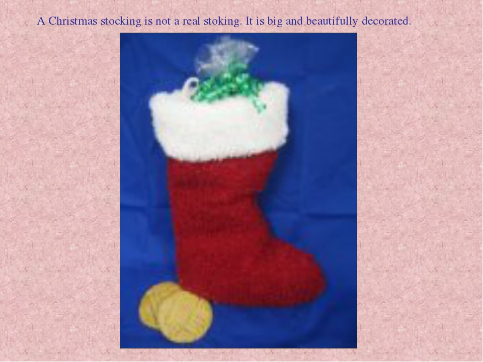 A Christmas stocking is not a real stoking. It is big and beautifully decorat...