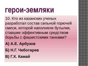 герои-земляки 10. Кто из казанских ученых разработал состав сильной горючей с