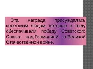 Эта награда присуждалась советским людям, которые в тылу обеспечивали победу
