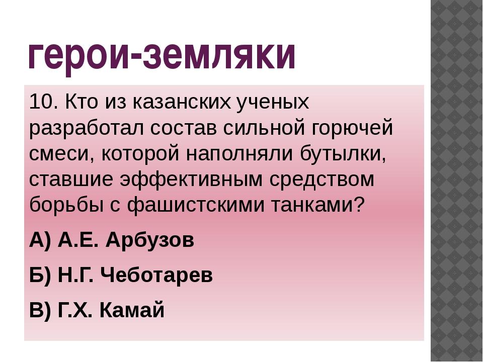 герои-земляки 10. Кто из казанских ученых разработал состав сильной горючей с...