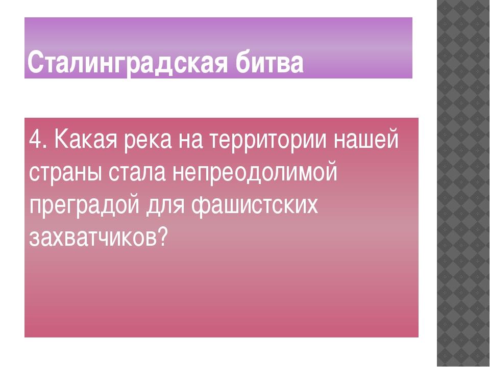 Сталинградская битва 4. Какая река на территории нашей страны стала непреодол...