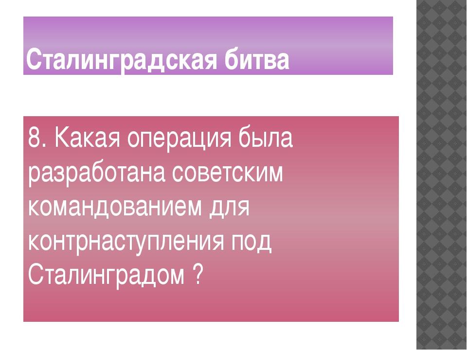 Сталинградская битва 8. Какая операция была разработана советским командовани...