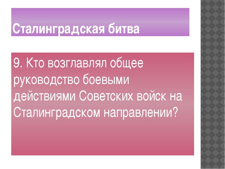 Сталинградская битва 9. Кто возглавлял общее руководство боевыми действиями С...