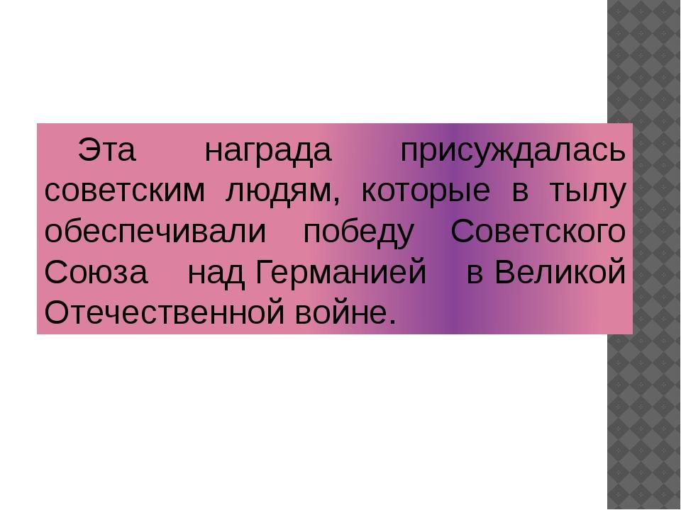 Эта награда присуждалась советским людям, которые в тылу обеспечивали победу...