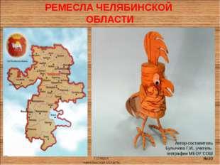 РЕМЕСЛА ЧЕЛЯБИНСКОЙ ОБЛАСТИ Автор-составитель Булычева Г.И., учитель географи