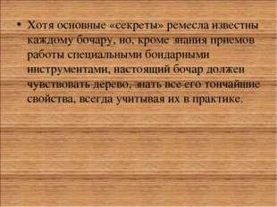 Хотя основные «секреты» ремесла известны каждому бочару, но, кроме знания при