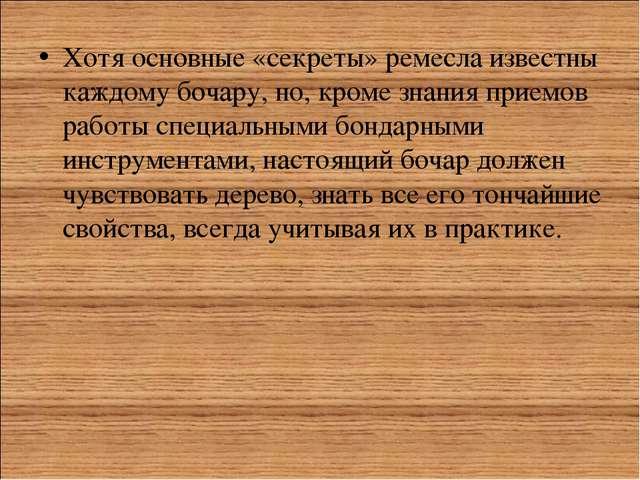 Хотя основные «секреты» ремесла известны каждому бочару, но, кроме знания при...