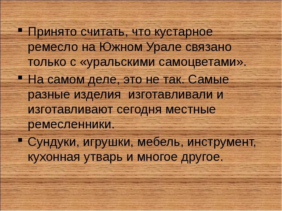 Принято считать, что кустарное ремесло на Южном Урале связано только с «ураль...