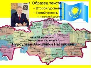 Первый президент Республики Казахстан Нурсултан Абишевич Назарбаев