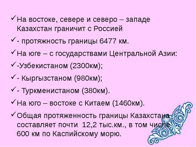 На востоке, севере и северо – западе Казахстан граничит с Россией - протяжнос...