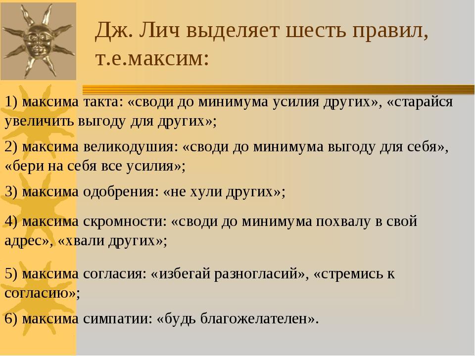 Дж. Лич выделяет шесть правил, т.е.максим: 1) максима такта: «своди до миниму...