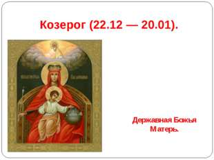 Козерог(22.12 — 20.01). Державная Божья Матерь.