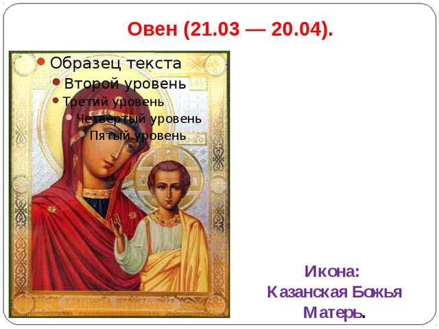 Овен(21.03 — 20.04). Икона: Казанская Божья Матерь.