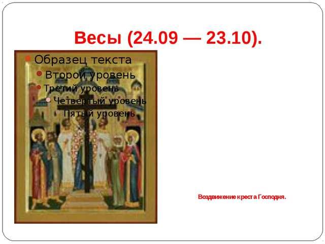 Весы(24.09 — 23.10). Воздвижение креста Господня.