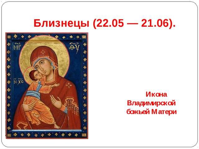 Близнецы(22.05 — 21.06). Икона Владимирской божьей Матери