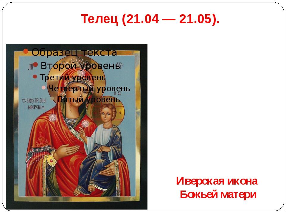 Телец(21.04 — 21.05). Иверская икона Божьей матери