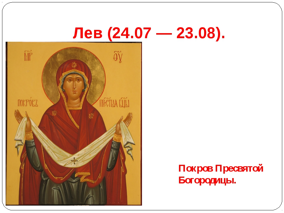 Лев(24.07 — 23.08). Покров Пресвятой Богородицы.