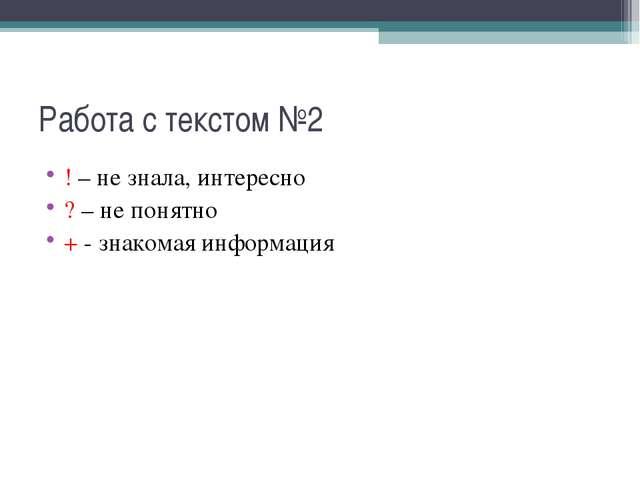 Работа с текстом №2 ! – не знала, интересно ? – не понятно + - знакомая инфор...