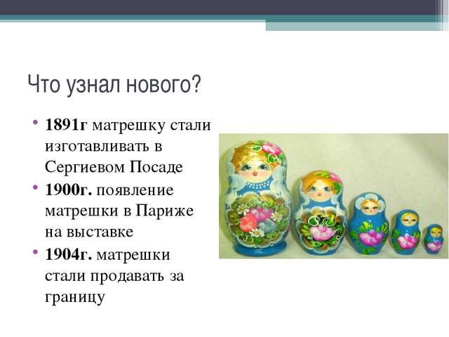 Что узнал нового? 1891г матрешку стали изготавливать в Сергиевом Посаде 1900г...